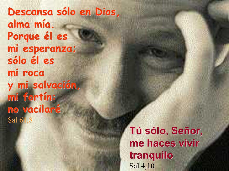 Descansa sólo en Dios, alma mía. Porque él es mi esperanza; sólo él es mi roca y mi salvación, mi fortín: no vacilaré Sal 61,8 Tú sólo, Señor, me hace