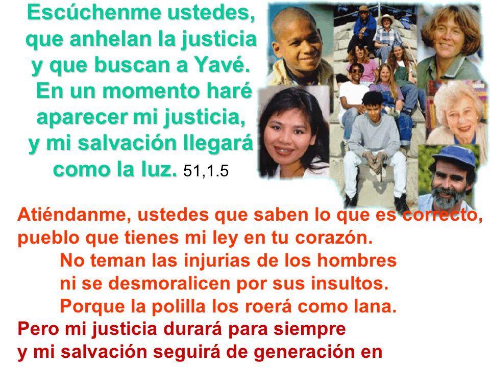 Escúchenme ustedes, que anhelan la justicia y que buscan a Yavé. En un momento haré aparecer mi justicia, y mi salvación llegará como la luz. Escúchen