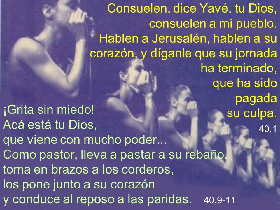 Consuelen, dice Yavé, tu Dios, consuelen a mi pueblo. Hablen a Jerusalén, hablen a su corazón, y díganle que su jornada ha terminado, que ha sido paga