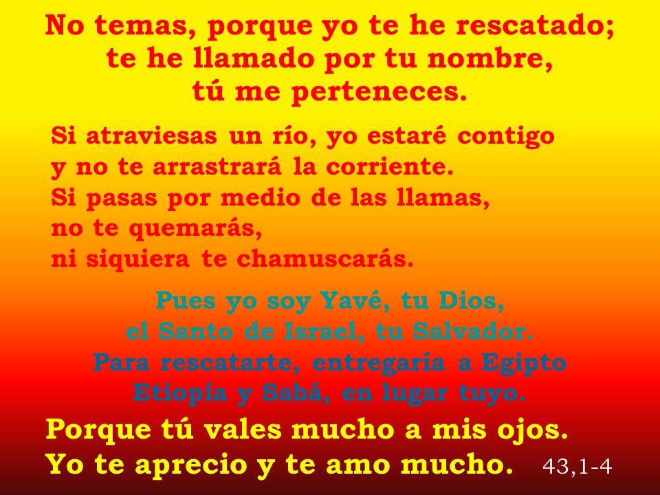No temas, porque yo te he rescatado; te he llamado por tu nombre, tú me perteneces. Pues yo soy Yavé, tu Dios, el Santo de Israel, tu Salvador. Para r