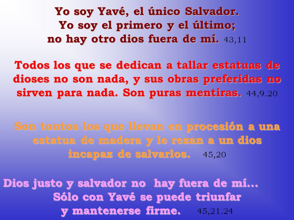 Yo soy Yavé, el único Salvador. Yo soy el primero y el último; no hay otro dios fuera de mí. Yo soy Yavé, el único Salvador. Yo soy el primero y el úl