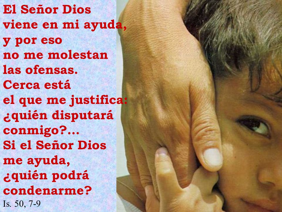 El Señor Dios viene en mi ayuda, y por eso no me molestan las ofensas. Cerca está el que me justifica: ¿quién disputará conmigo?… Si el Señor Dios me