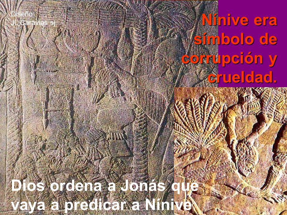 J Nínive era símbolo de corrupción y crueldad. Dios ordena a Jonás que vaya a predicar a Nínive Diseño: JL Caravias sj.