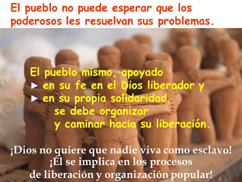 El pueblo mismo, apoyado en su fe en el Dios liberador y en su propia solidaridad, se debe organizar y caminar hacia su liberación.