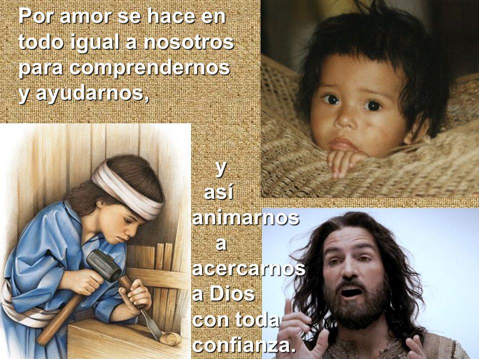 Por amor se hace en todo igual a nosotros para comprendernos y ayudarnos, y así asíanimarnos aacercarnos a Dios con toda confianza.