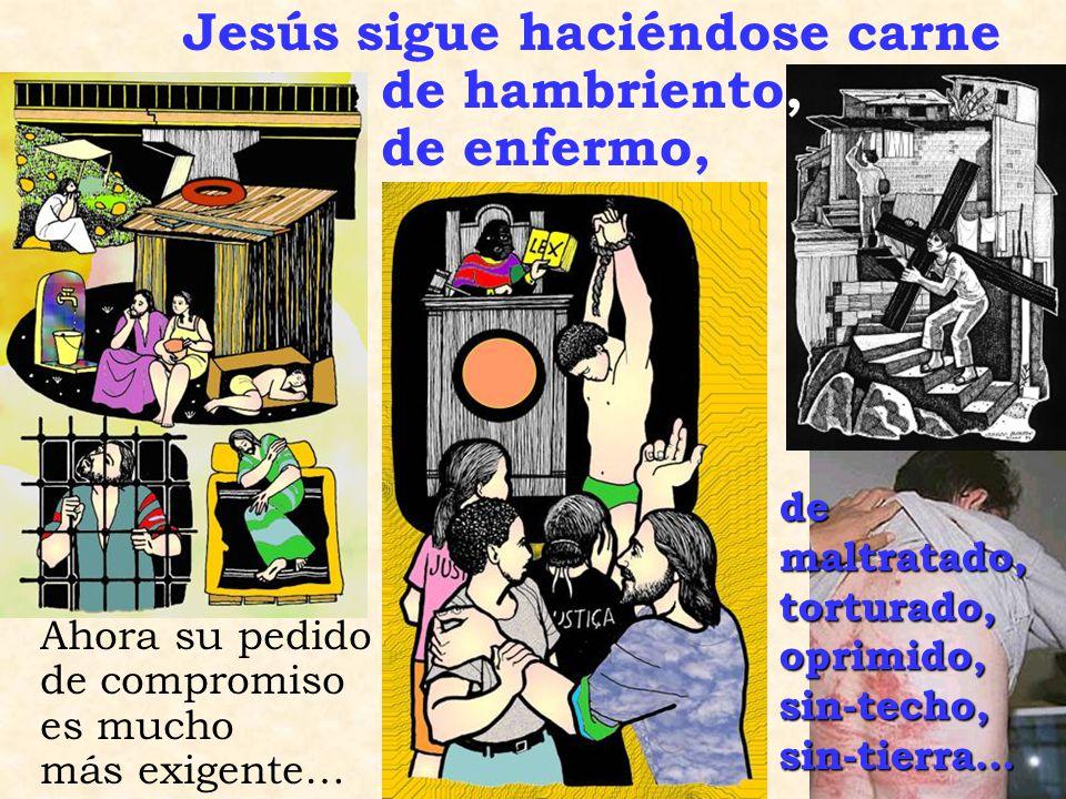 Jesús sigue haciéndose carne de hambriento, de enfermo, Ahora su pedido de compromiso es mucho más exigente… de maltratado, torturado,oprimido,sin-techo,sin-tierra…