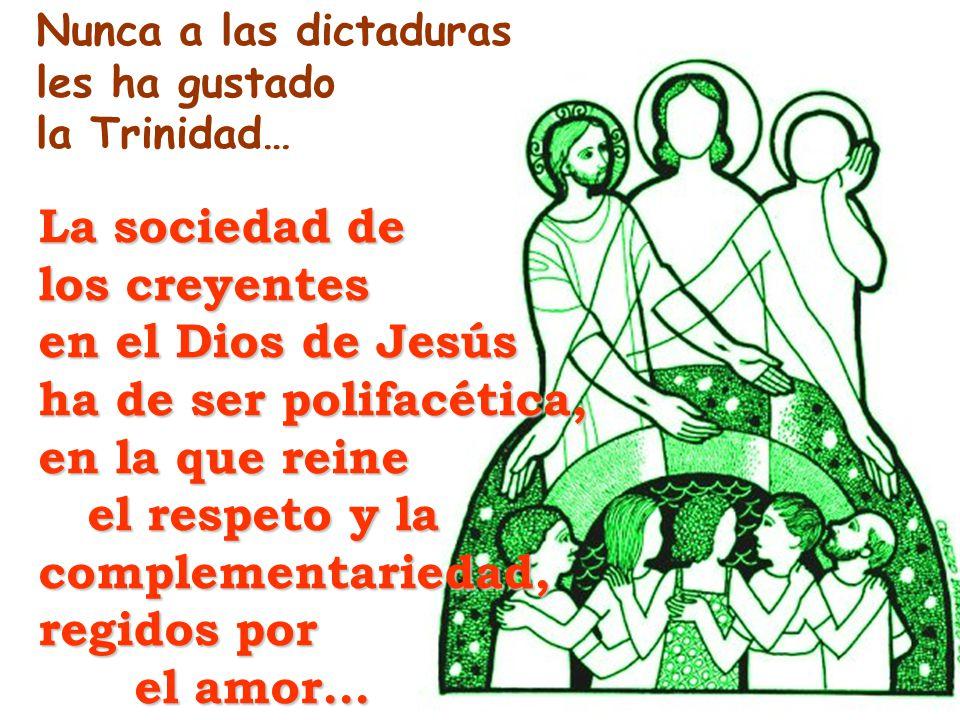 Nunca a las dictaduras les ha gustado la Trinidad… La sociedad de los creyentes en el Dios de Jesús ha de ser polifacética, en la que reine el respeto y la complementariedad, el respeto y la complementariedad, regidos por el amor…