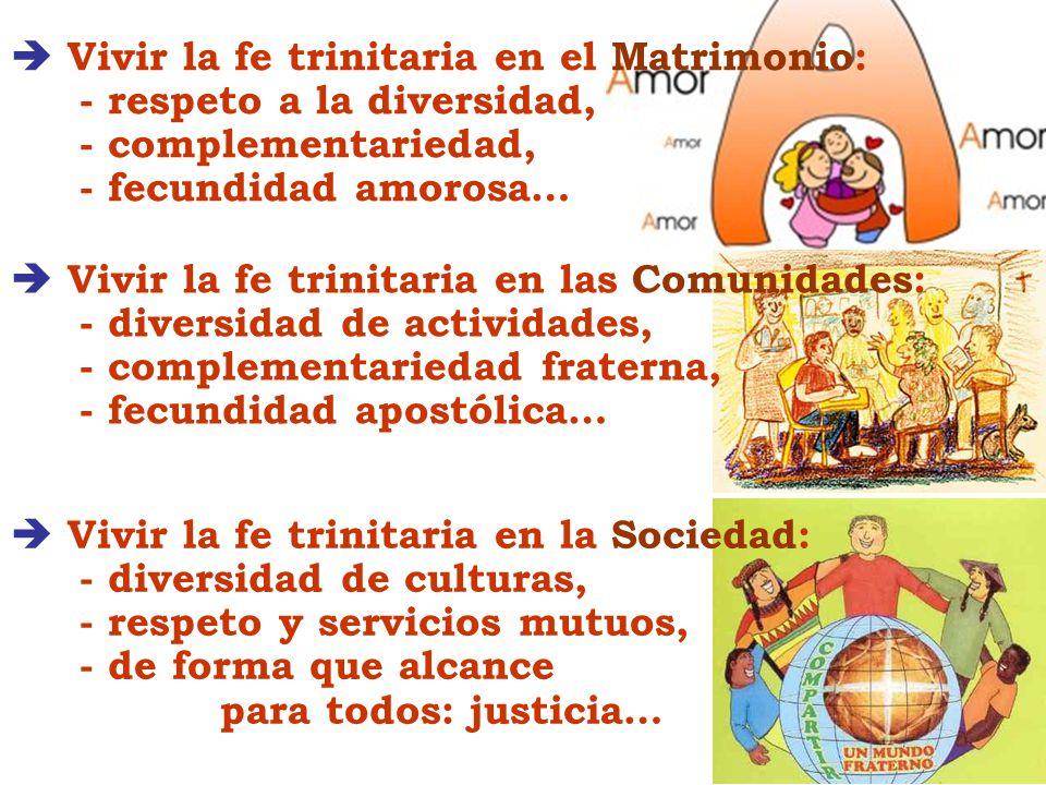 Vivir la fe trinitaria en el Matrimonio: - respeto a la diversidad, - complementariedad, - fecundidad amorosa… Vivir la fe trinitaria en la Sociedad: - diversidad de culturas, - respeto y servicios mutuos, - de forma que alcance para todos: justicia… Vivir la fe trinitaria en las Comunidades: - diversidad de actividades, - complementariedad fraterna, - fecundidad apostólica…