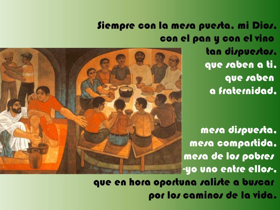 Siempre con la mesa puesta, mi Dios, con el pan y con el vino tan dispuestos, que saben a ti, que saben a fraternidad, mesa dispuesta, mesa compartida, mesa de los pobres -yo uno entre ellos-, que en hora oportuna saliste a buscar por los caminos de la vida.