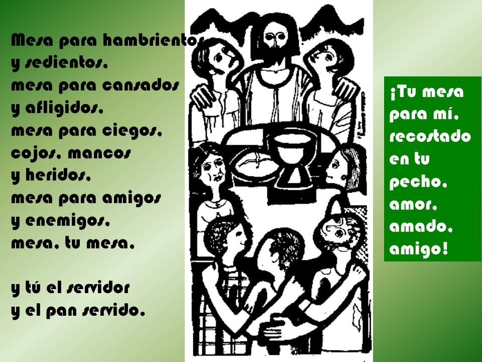 Mesa para hambrientos y sedientos, mesa para cansados y afligidos, mesa para ciegos, cojos, mancos y heridos, mesa para amigos y enemigos, mesa, tu mesa, y tú el servidor y el pan servido.