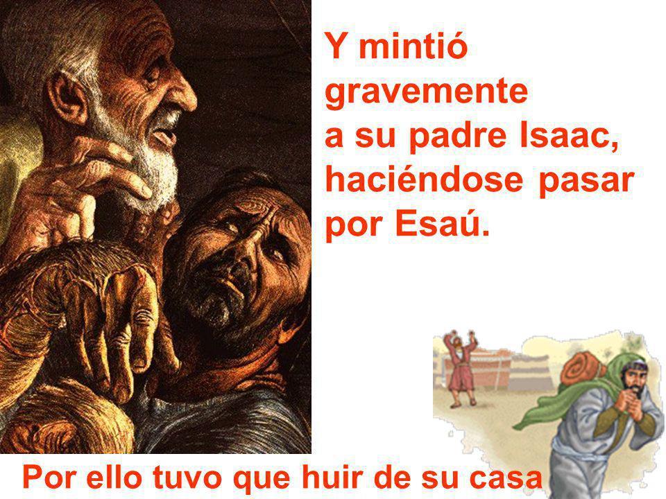 Y mintió gravemente a su padre Isaac, haciéndose pasar por Esaú. Por ello tuvo que huir de su casa
