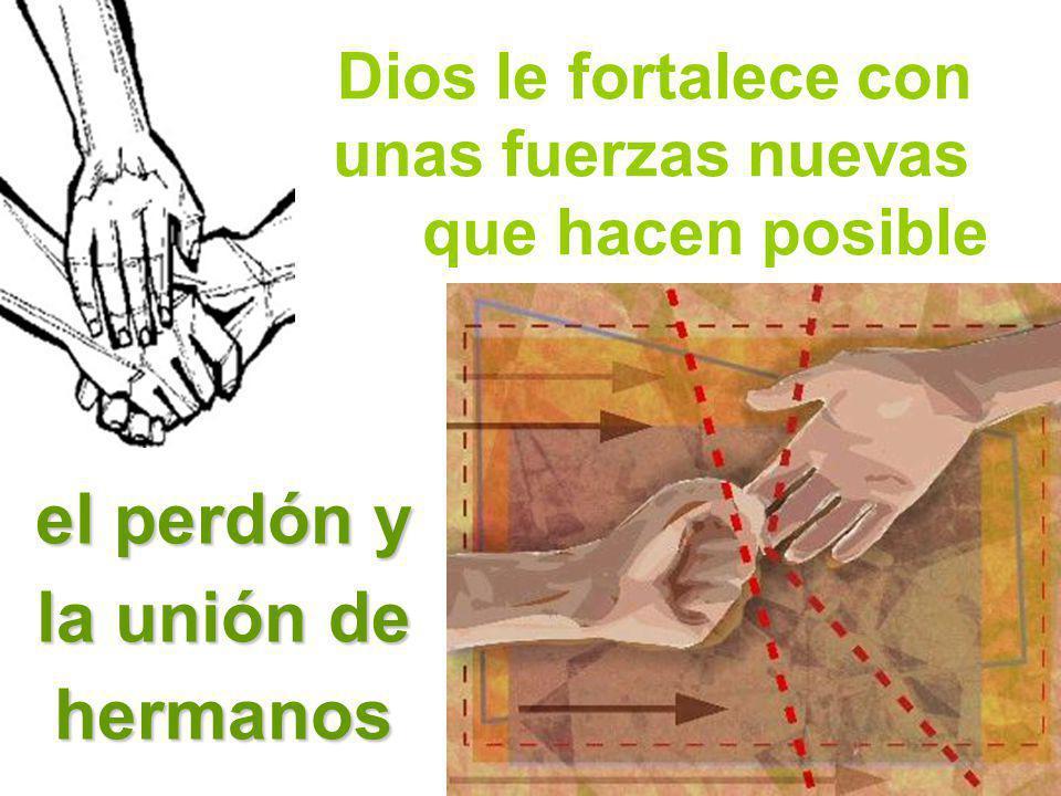 Dios le fortalece con unas fuerzas nuevas que hacen posible el perdón y la unión de hermanos