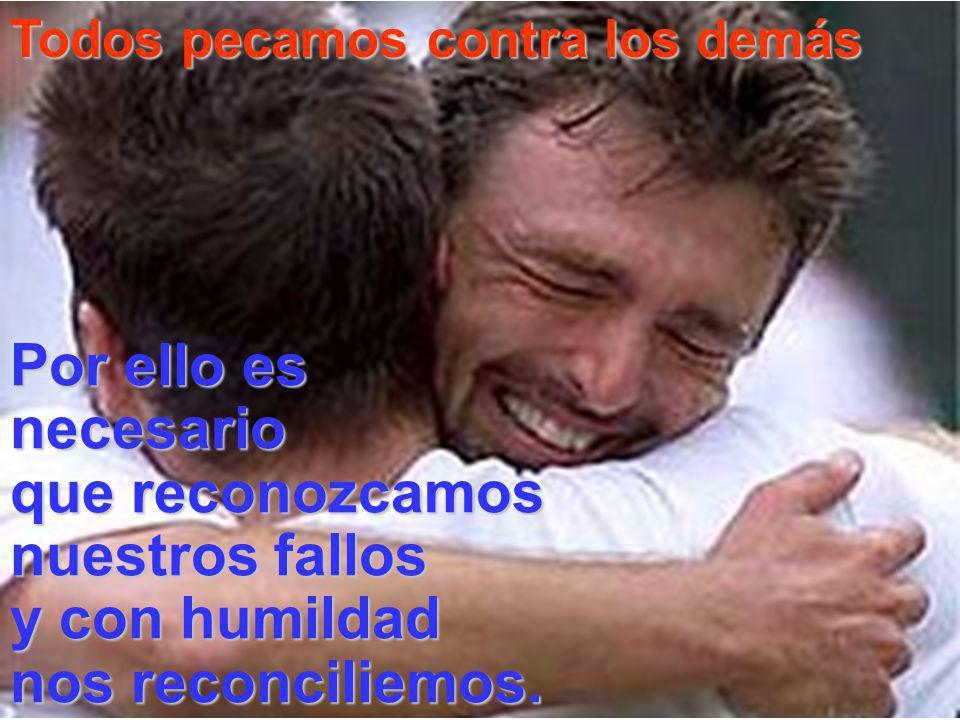 Todos pecamos contra los demás Por ello es necesario que reconozcamos nuestros fallos y con humildad nos reconciliemos.