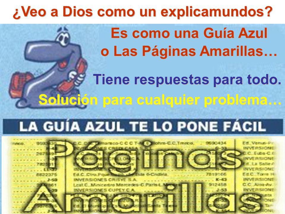 ¿Veo a Dios como un explicamundos? Tiene respuestas para todo. Solución para cualquier problema… Es como una Guía Azul o Las Páginas Amarillas…