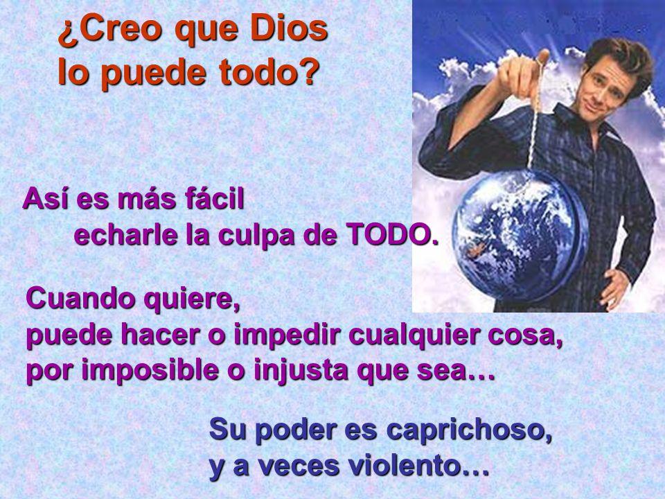 ¿Creo que Dios lo puede todo? Así es más fácil Así es más fácil echarle la culpa de TODO. Cuando quiere, puede hacer o impedir cualquier cosa, por imp
