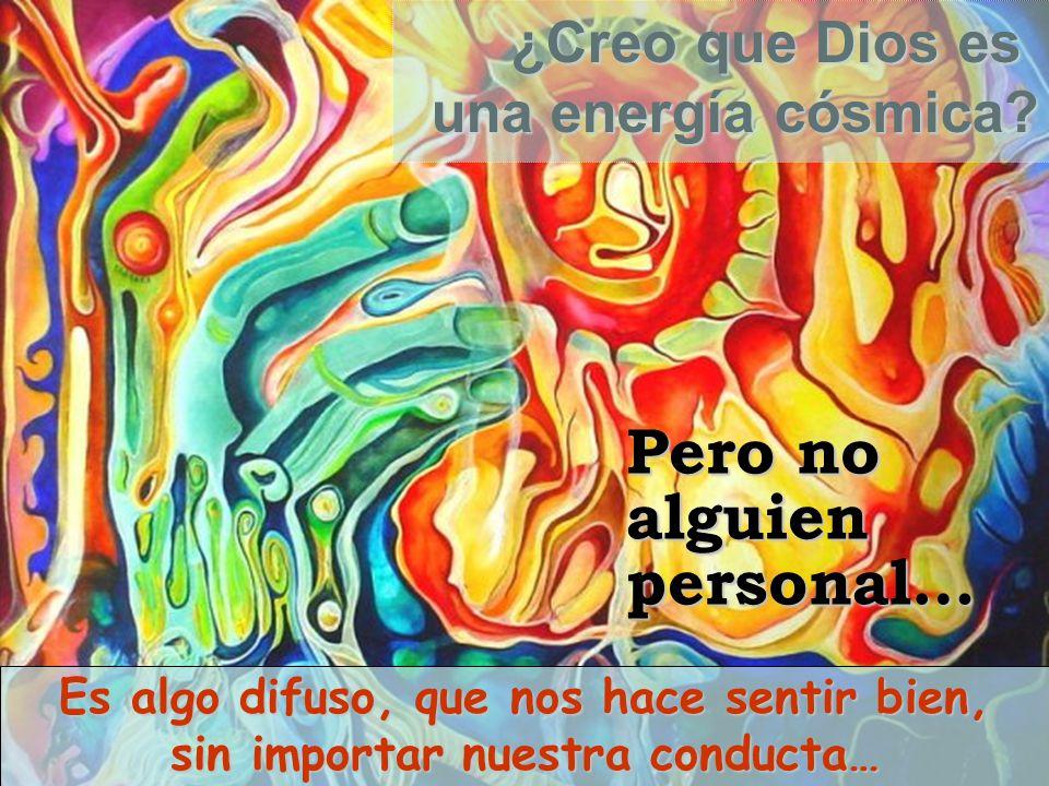 ¿Creo que Dios es una energía cósmica? Pero no alguien personal… Es algo difuso, que nos hace sentir bien, sin importar nuestra conducta…