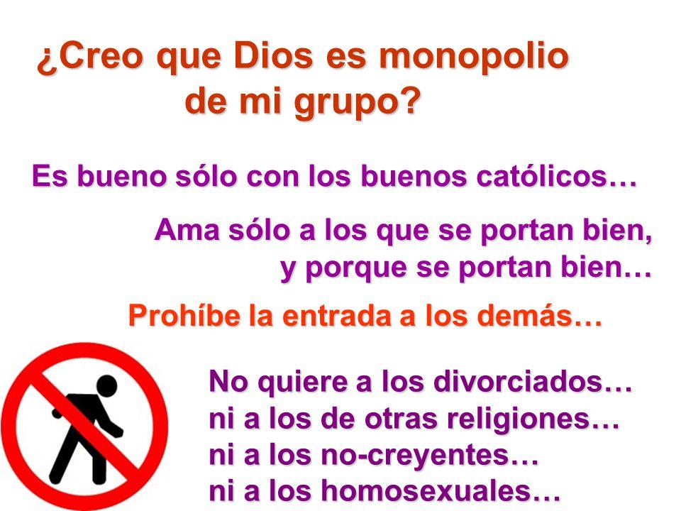 ¿Creo que Dios es monopolio de mi grupo? Es bueno sólo con los buenos católicos… No quiere a los divorciados… ni a los de otras religiones… ni a los n