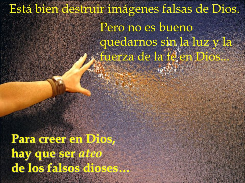 Está bien destruir imágenes falsas de Dios.Para creer en Dios, hay que ser ateo de los falsos dioses… Pero no es bueno quedarnos sin la luz y la fuerz