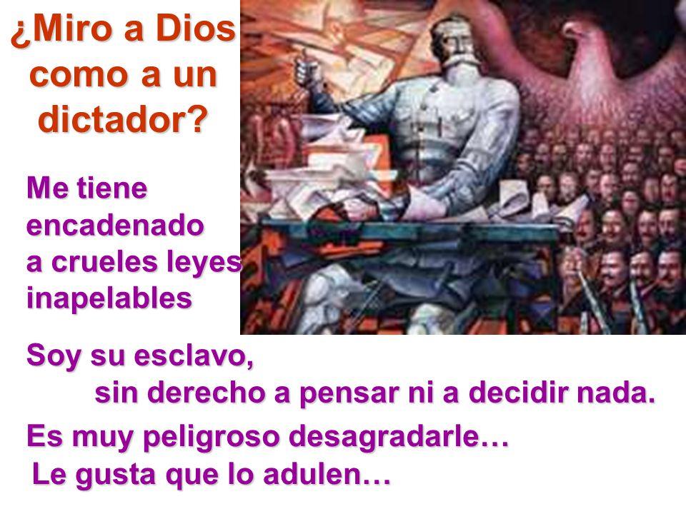 ¿Miro a Dios como a un dictador? Me tiene encadenado a crueles leyes inapelables Soy su esclavo, sin derecho a pensar ni a decidir nada. Es muy peligr