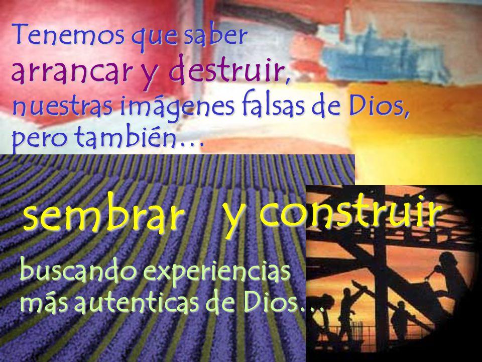 Tenemos que saber arrancar y destruir, nuestras imágenes falsas de Dios, pero también… sembrar y construir buscando experiencias más autenticas de Dio