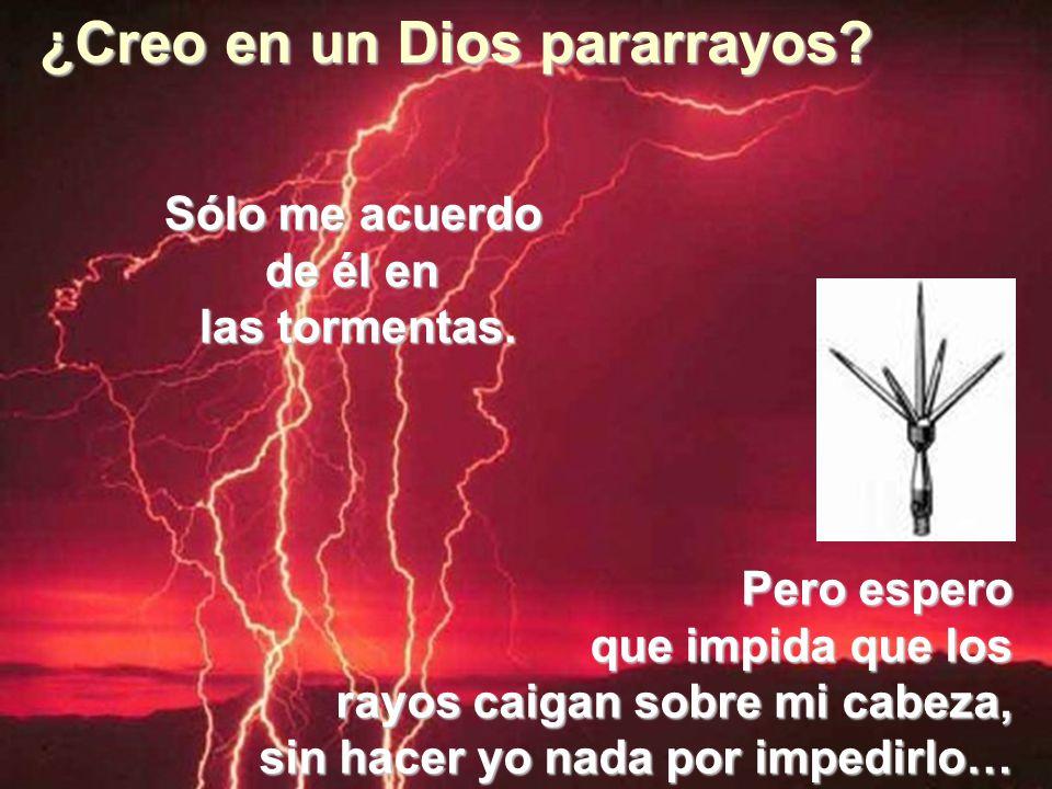 ¿Creo en un Dios pararrayos? Sólo me acuerdo de él en las tormentas. Pero espero que impida que los rayos caigan sobre mi cabeza, sin hacer yo nada po