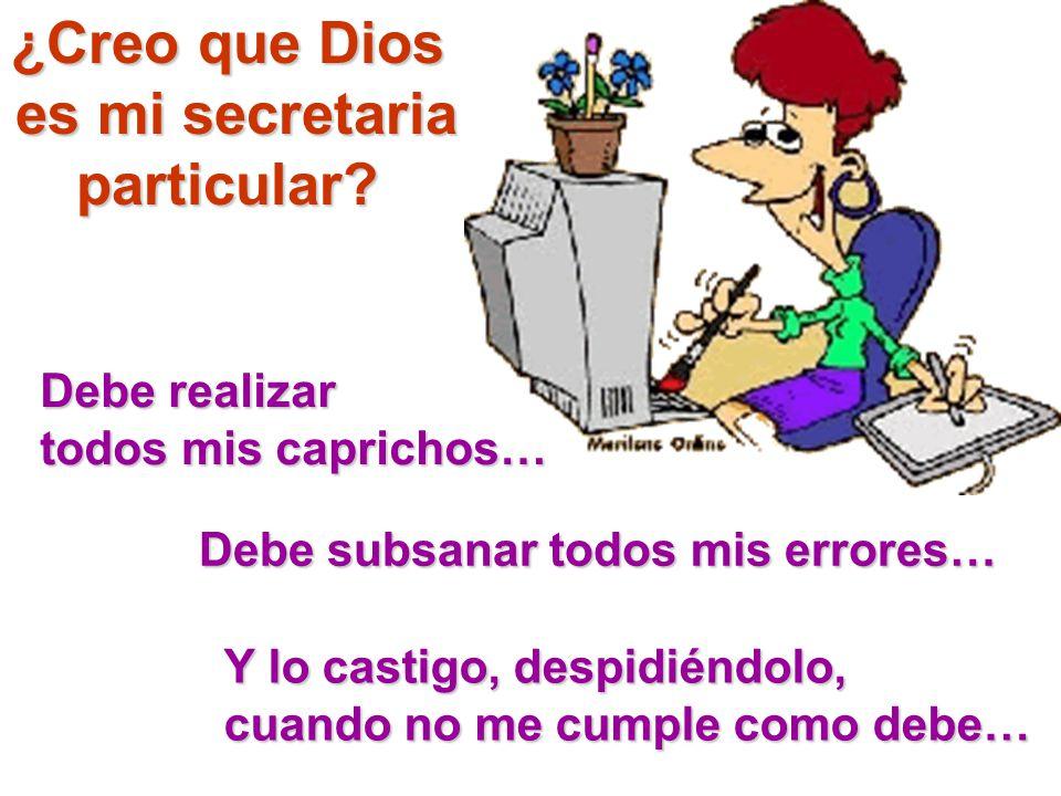¿Creo que Dios es mi secretaria particular? Debe realizar todos mis caprichos… Debe subsanar todos mis errores… Y lo castigo, despidiéndolo, cuando no