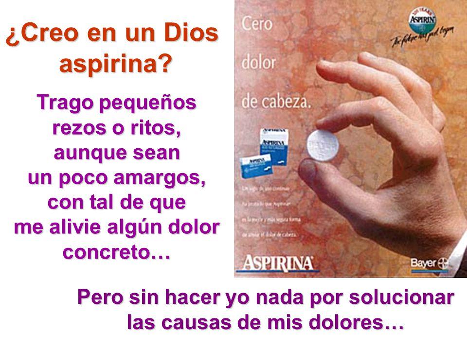 ¿Creo en un Dios aspirina? Trago pequeños rezos o ritos, aunque sean un poco amargos, con tal de que me alivie algún dolor concreto… Pero sin hacer yo