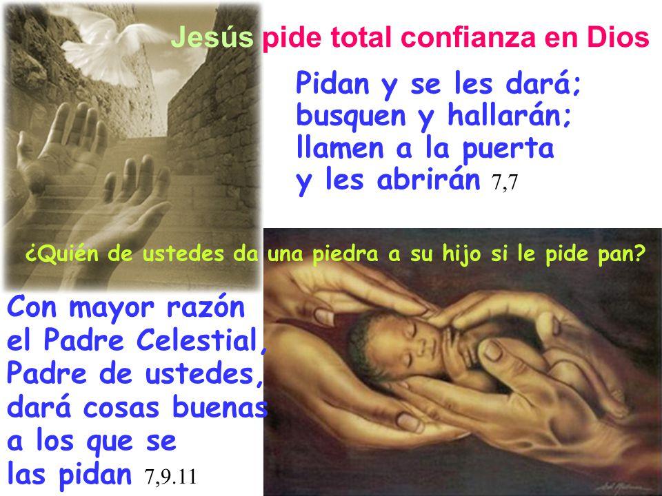 Pidan y se les dará; busquen y hallarán; llamen a la puerta y les abrirán 7,7 Jesús pide total confianza en Dios ¿Quién de ustedes da una piedra a su