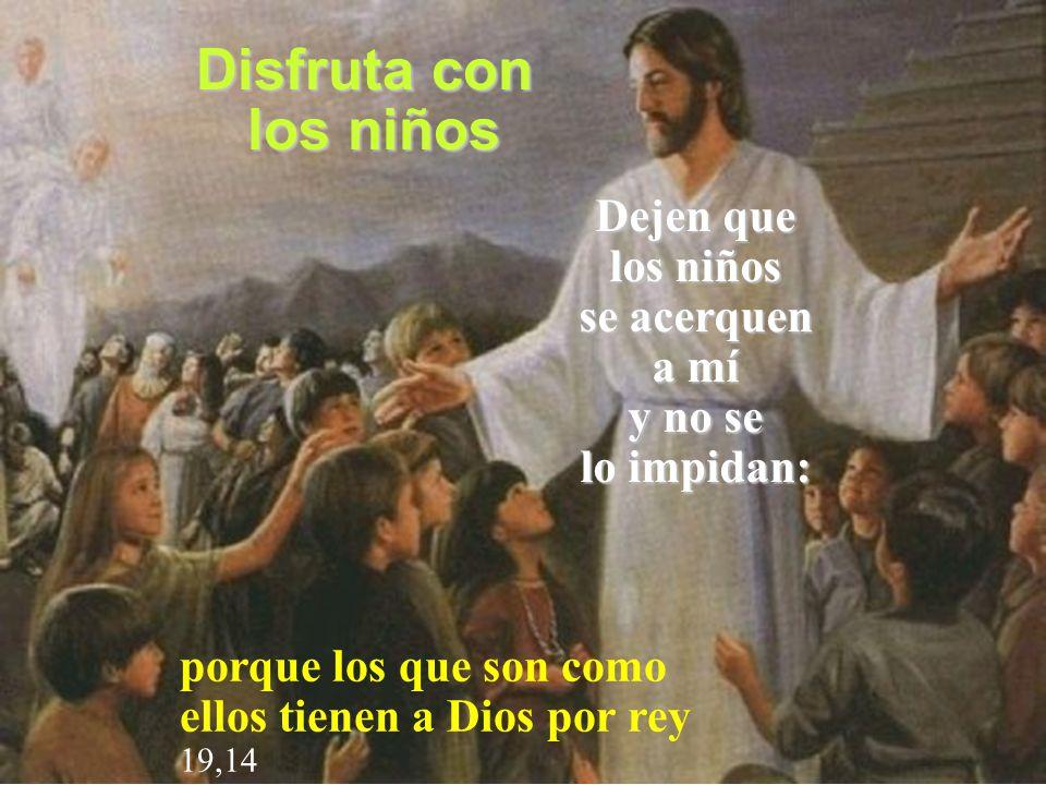 Dejen que los niños se acerquen a mí y no se lo impidan: porque los que son como ellos tienen a Dios por rey 19,14 Disfruta con los niños