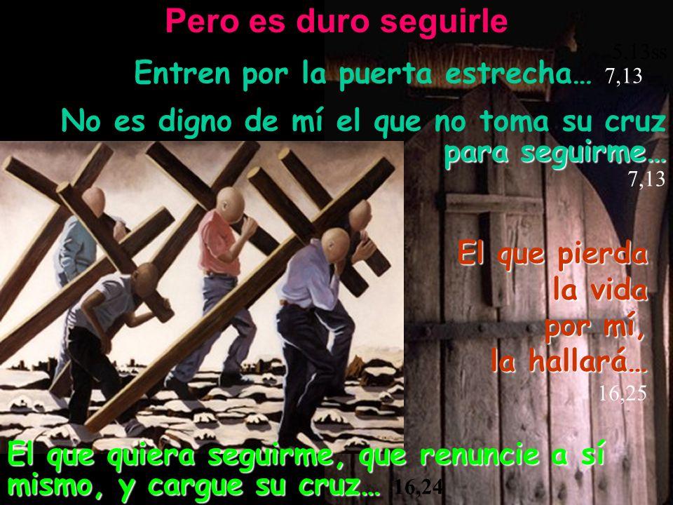 Pero es duro seguirle 5,13ss Entren por la puerta estrecha… 7,13 El que quiera seguirme, que renuncie a sí mismo, y cargue su cruz… El que quiera segu