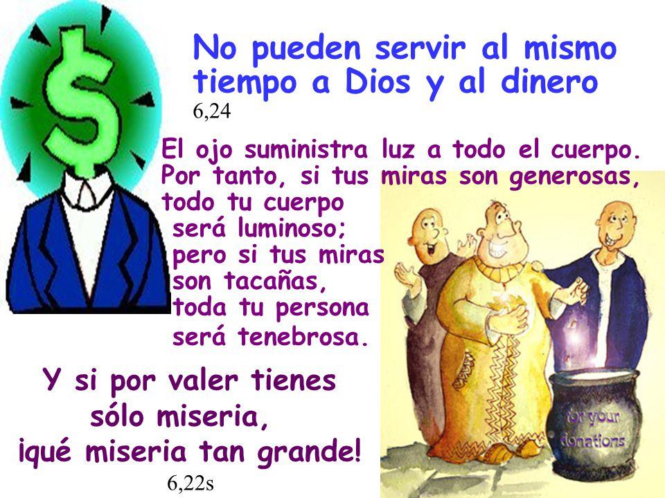 No pueden servir al mismo tiempo a Dios y al dinero 6,24 El ojo suministra luz a todo el cuerpo. Por tanto, si tus miras son generosas, todo tu cuerpo