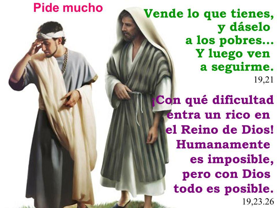 Vende lo que tienes, y dáselo a los pobres… Y luego ven a seguirme. 19,21 ¡Con qué dificultad entra un rico en el Reino de Dios! Humanamente es imposi