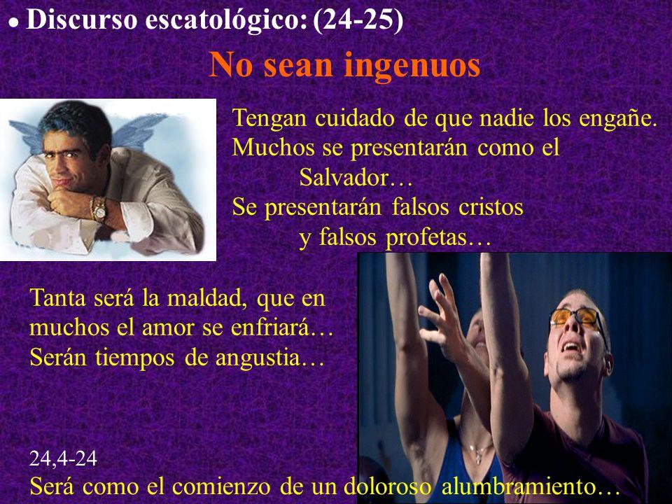 Discurso escatológico: (24-25) No sean ingenuos Tengan cuidado de que nadie los engañe. Muchos se presentarán como el Salvador… Se presentarán falsos