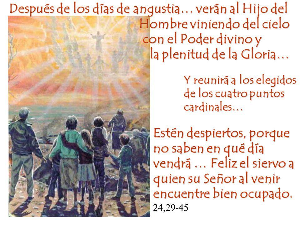 Después de los días de angustia… verán al Hijo del Hombre viniendo del cielo con el Poder divino y la plenitud de la Gloria… la plenitud de la Gloria…