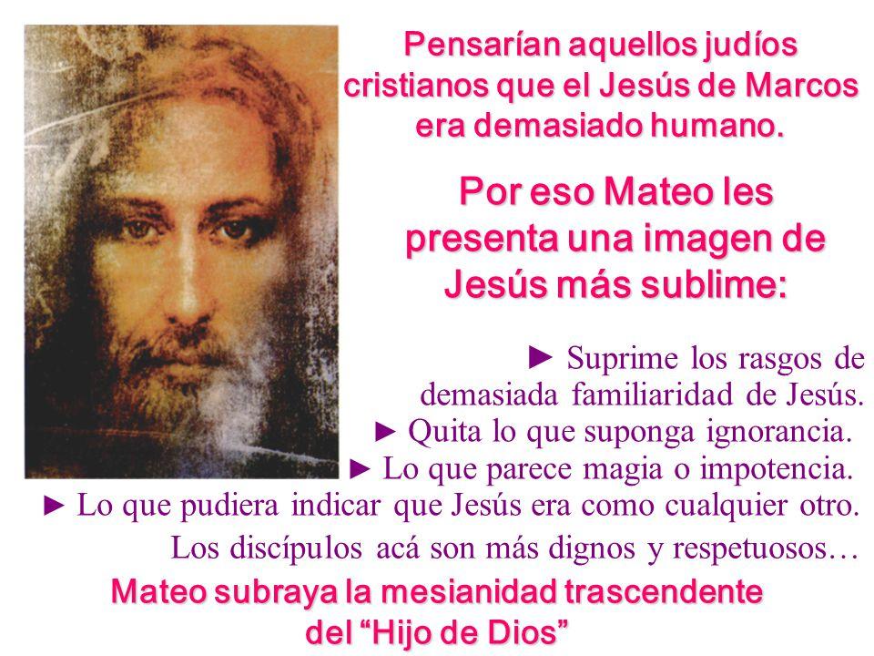 Pensarían aquellos judíos cristianos que el Jesús de Marcos era demasiado humano. Por eso Mateo les presenta una imagen de Jesús más sublime: Suprime