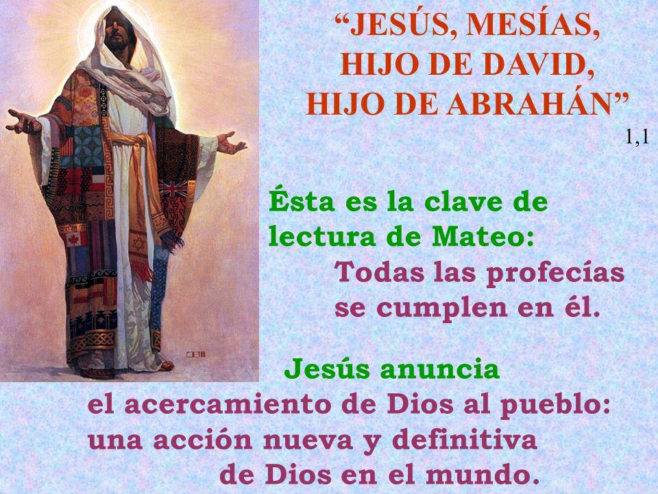 JESÚS, MESÍAS, HIJO DE DAVID, HIJO DE ABRAHÁN 1,1 Ésta es la clave de lectura de Mateo: Todas las profecías se cumplen en él. Jesús anuncia el acercam