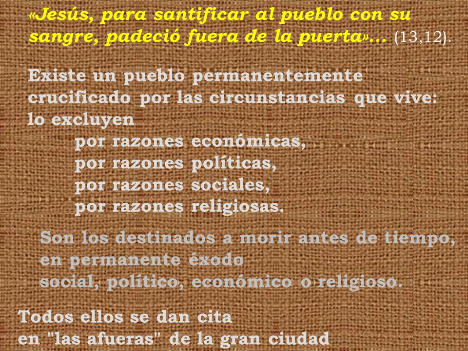 Existe un pueblo permanentemente crucificado por las circunstancias que vive: lo excluyen por razones económicas, por razones políticas, por razones sociales, por razones religiosas.