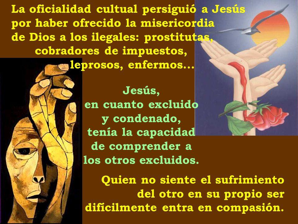 La oficialidad cultual persiguió a Jesús por haber ofrecido la misericordia de Dios a los ilegales: prostitutas, cobradores de impuestos, leprosos, enfermos...