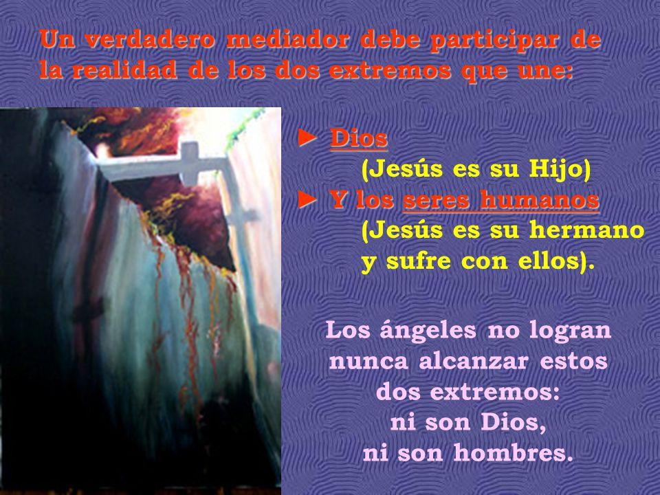 Un verdadero mediador debe participar de la realidad de los dos extremos que une: Los ángeles no logran nunca alcanzar estos dos extremos: ni son Dios, ni son hombres.