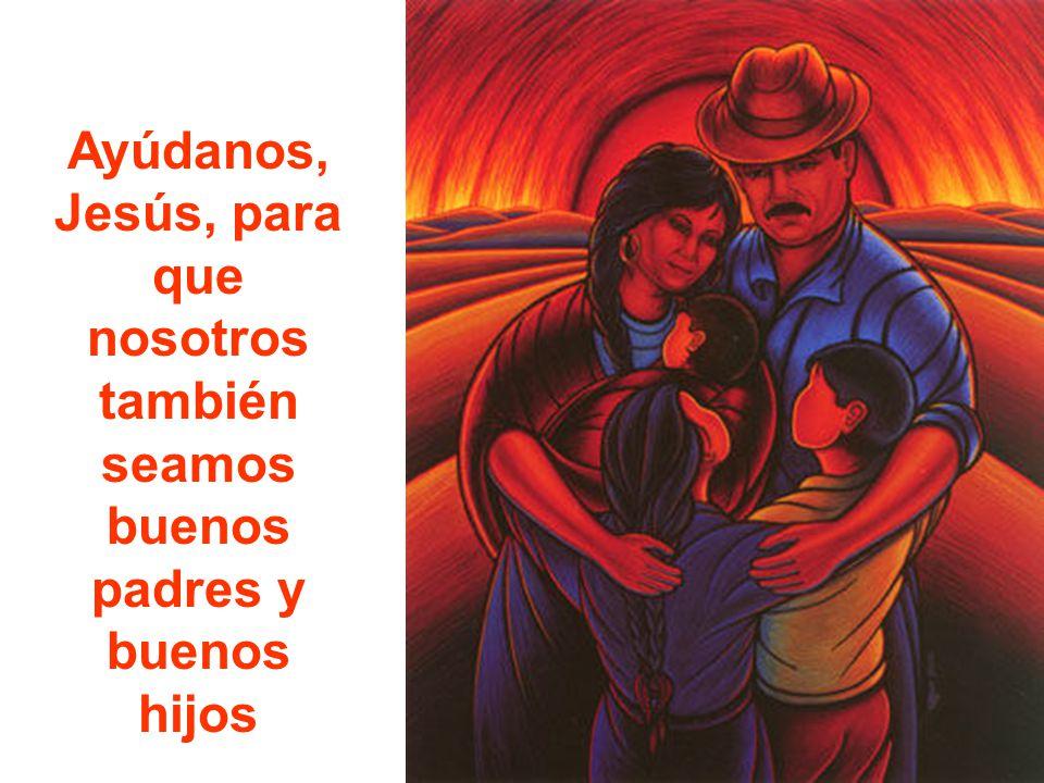 Ayúdanos, Jesús, para que nosotros también seamos buenos padres y buenos hijos