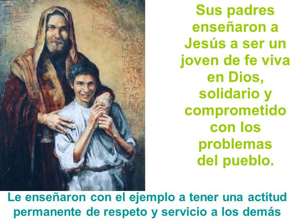 Sus padres enseñaron a Jesús a ser un joven de fe viva en Dios, solidario y comprometido con los problemas del pueblo. Le enseñaron con el ejemplo a t