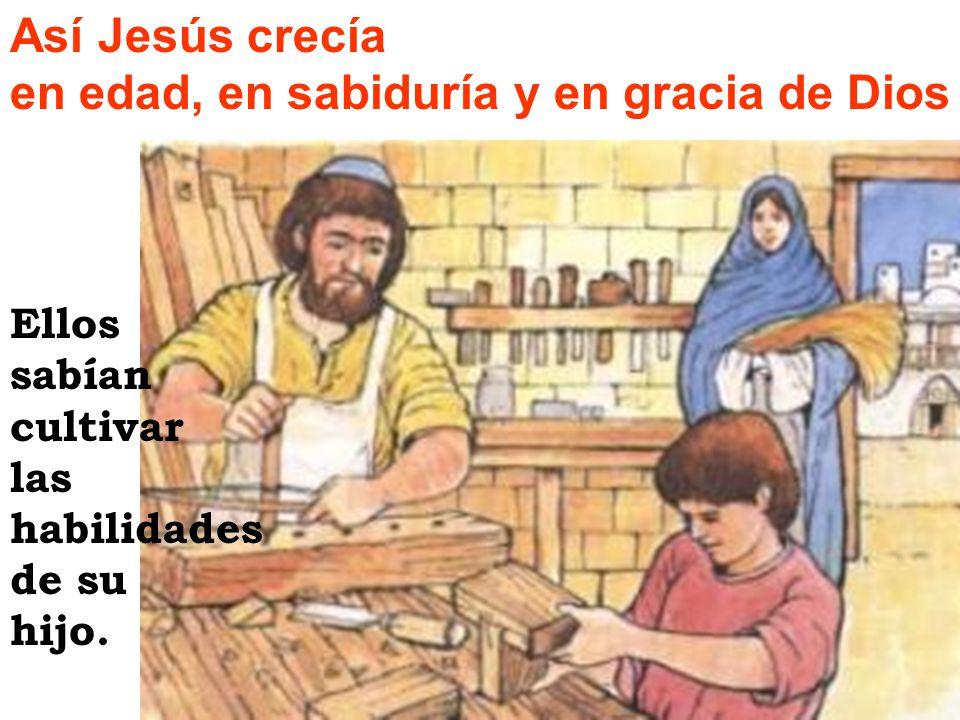 Así Jesús crecía en edad, en sabiduría y en gracia de Dios Ellos sabían cultivar las habilidades de su hijo.
