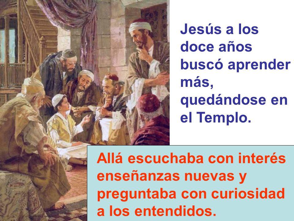 Jesús a los doce años buscó aprender más, quedándose en el Templo. Allá escuchaba con interés enseñanzas nuevas y preguntaba con curiosidad a los ente