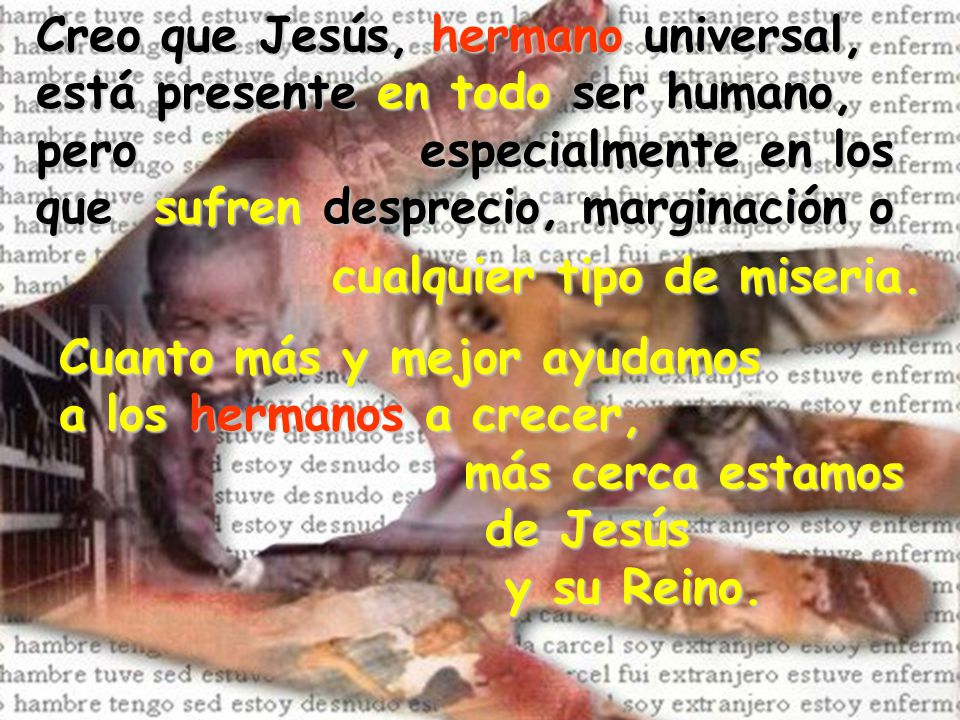Creo que Jesús, hermano hermano universal, está presente en todo todo ser humano, pero especialmente en los que sufren desprecio, marginación o cualqu