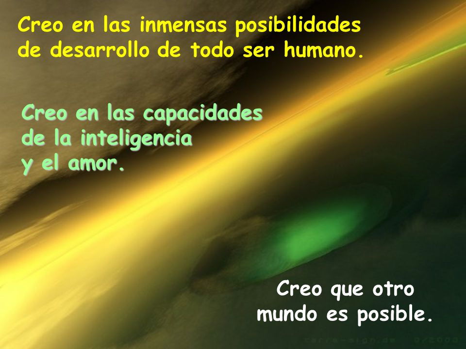 Creo en las inmensas posibilidades de desarrollo de todo ser humano. Creo en las capacidades de la inteligencia y el amor. Creo que otro mundo es posi