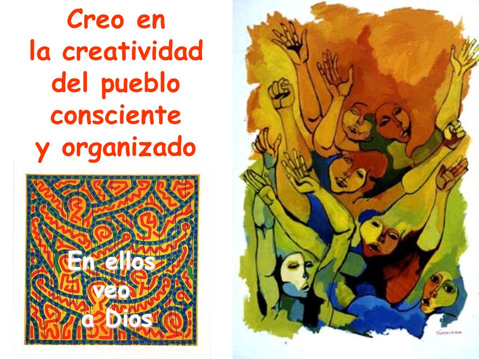Creo en la creatividad del pueblo consciente y organizado En ellos veo a Dios