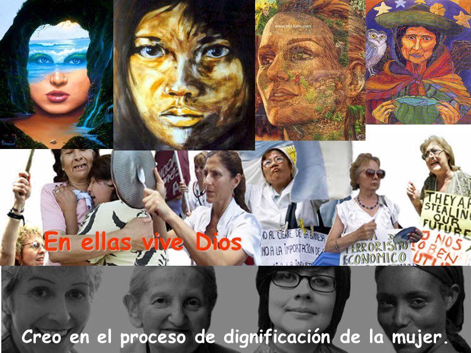 Creo en el proceso de dignificación de la mujer. En ellas vive Dios