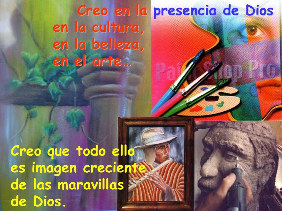 Creo en la presencia de Dios en la cultura, en la belleza, en el arte… Creo que todo ello es imagen creciente de las maravillas de Dios.