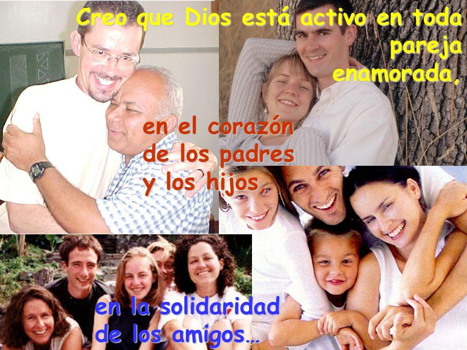 Creo que Dios está activo en toda pareja enamorada, en el corazón de los padres y los hijos, en la solidaridad de los amigos…