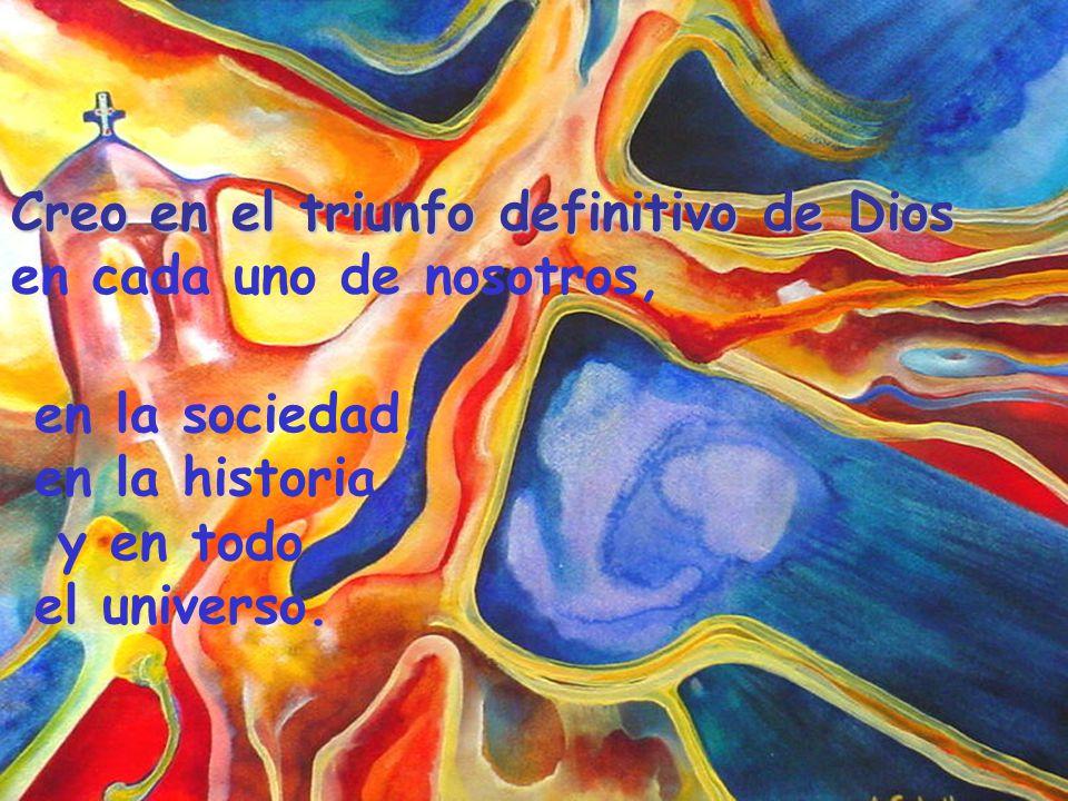 Creo en el triunfo definitivo de Dios en cada uno de nosotros, en la sociedad, en la historia y en todo el universo.